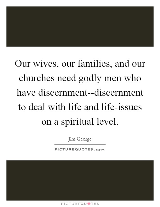 Our wives, our families, and our churches need godly men who have discernment--discernment to deal with life and life-issues on a spiritual level Picture Quote #1