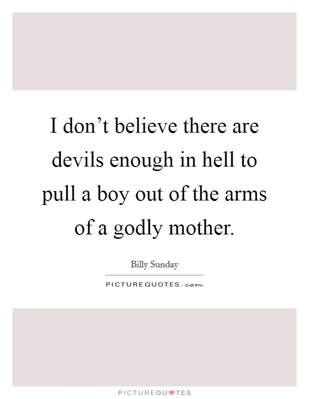 I don't believe there are devils enough in hell to pull a boy out of the arms of a godly mother Picture Quote #1