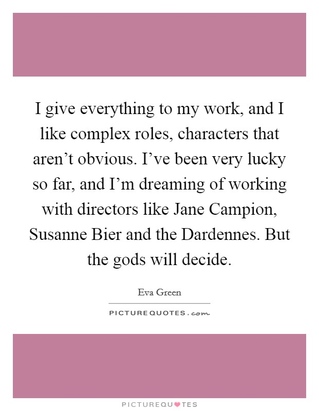 I give everything to my work, and I like complex roles, characters that aren't obvious. I've been very lucky so far, and I'm dreaming of working with directors like Jane Campion, Susanne Bier and the Dardennes. But the gods will decide Picture Quote #1