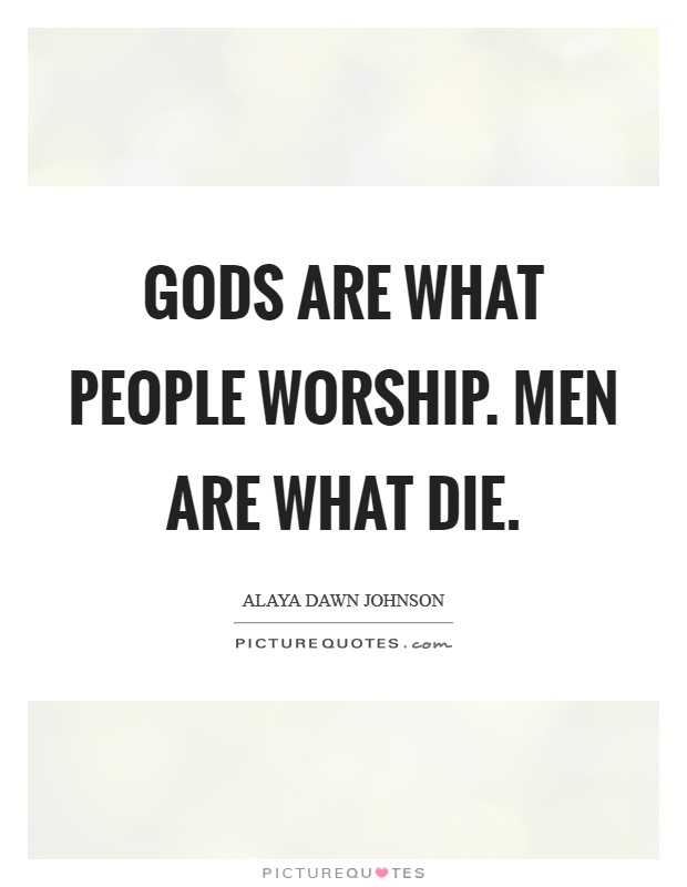 Gods are what people worship. Men are what die Picture Quote #1