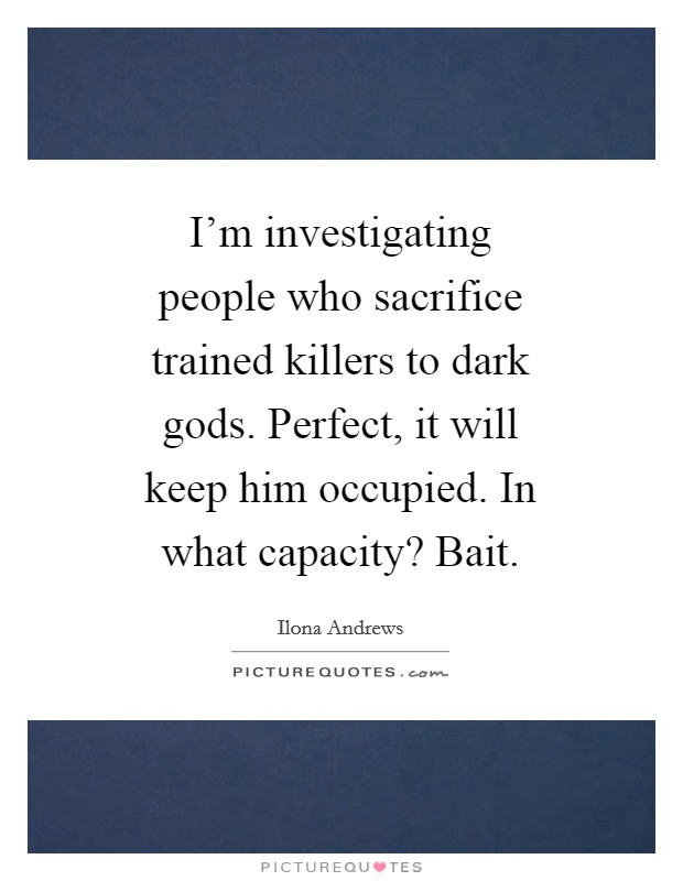 I'm investigating people who sacrifice trained killers to dark gods. Perfect, it will keep him occupied. In what capacity? Bait Picture Quote #1