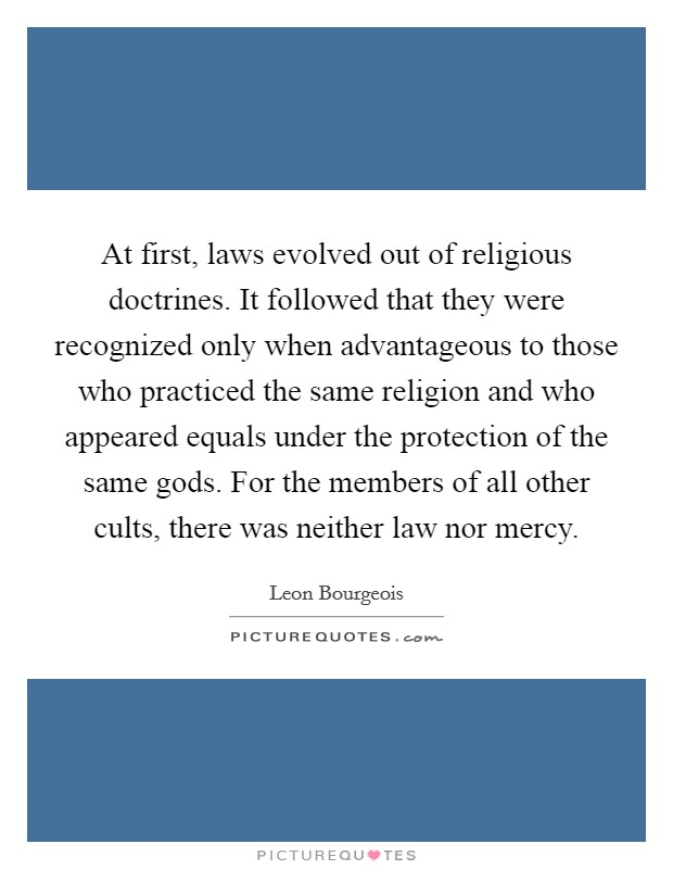 At first, laws evolved out of religious doctrines. It followed that they were recognized only when advantageous to those who practiced the same religion and who appeared equals under the protection of the same gods. For the members of all other cults, there was neither law nor mercy Picture Quote #1