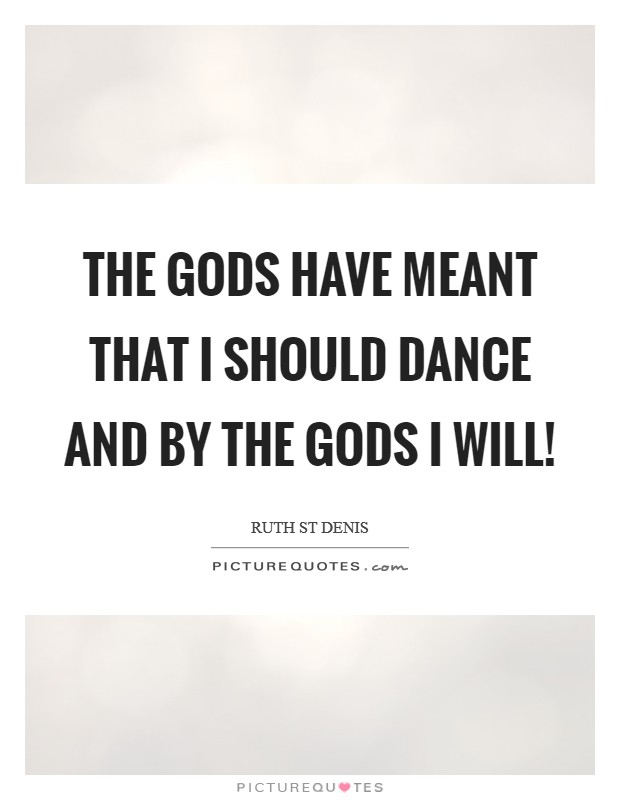 The Gods have meant That I should dance And by the Gods I will! Picture Quote #1
