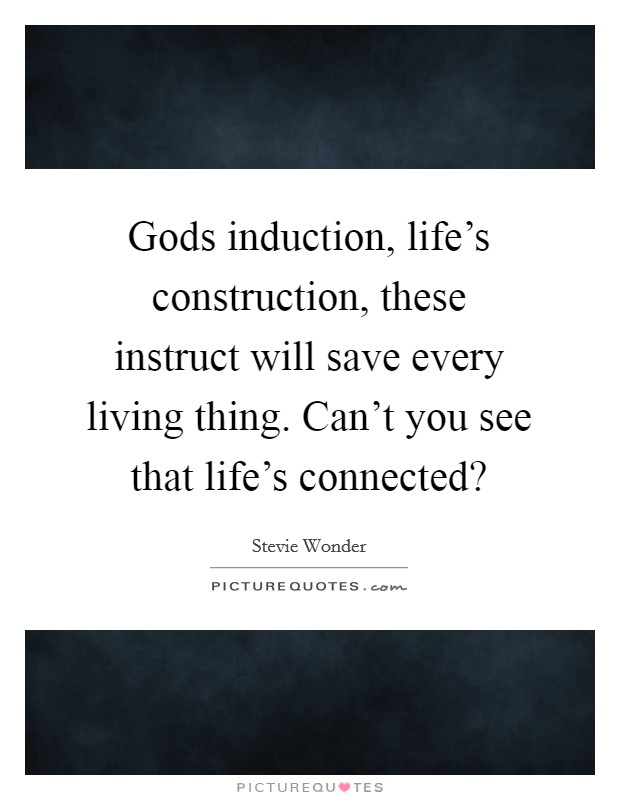Gods induction, life's construction, these instruct will save every living thing. Can't you see that life's connected? Picture Quote #1