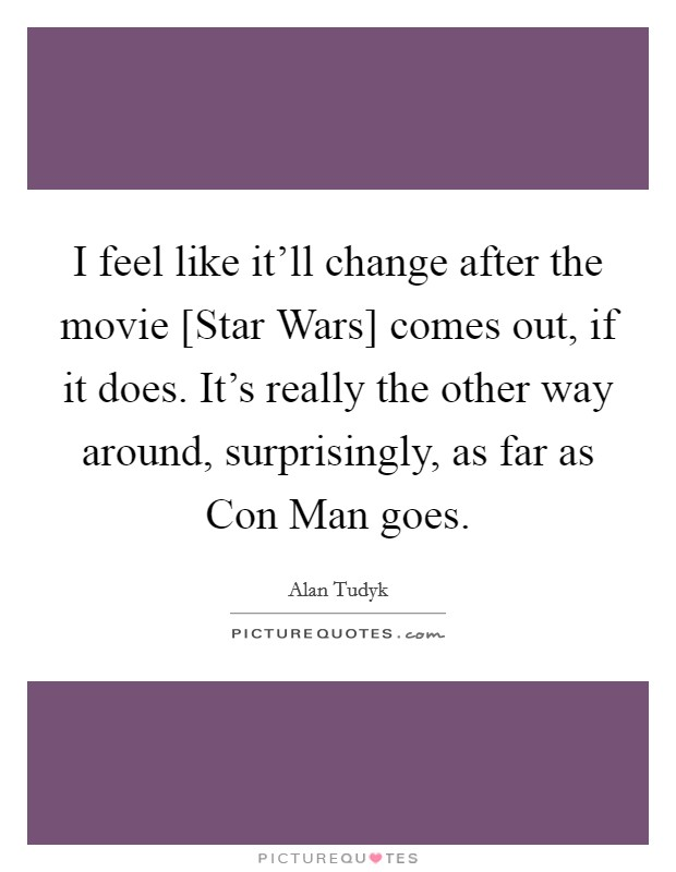 I feel like it'll change after the movie [Star Wars] comes out, if it does. It's really the other way around, surprisingly, as far as Con Man goes. Picture Quote #1