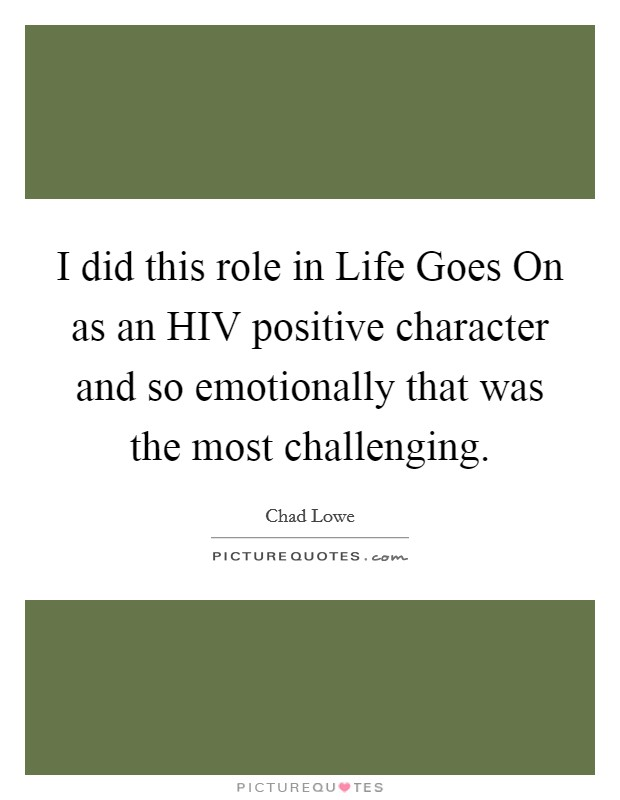 I did this role in Life Goes On as an HIV positive character and so emotionally that was the most challenging Picture Quote #1