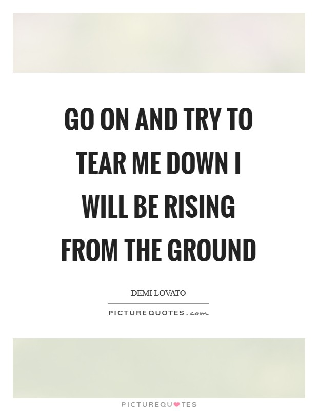Go on and try to tear me down I will be rising from the ground Picture Quote #1