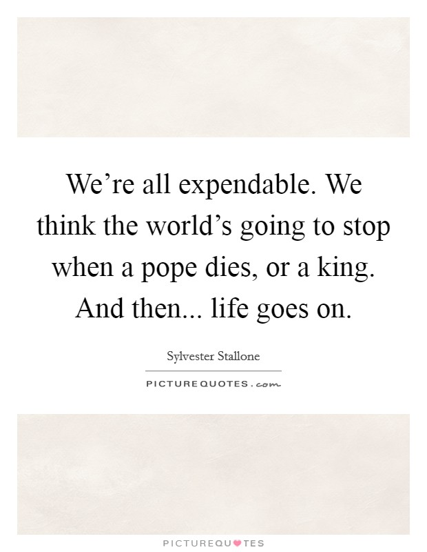 We're all expendable. We think the world's going to stop when a pope dies, or a king. And then... life goes on Picture Quote #1