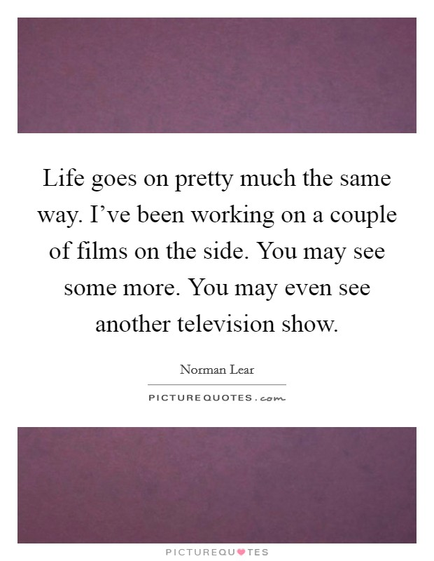 Life goes on pretty much the same way. I've been working on a couple of films on the side. You may see some more. You may even see another television show Picture Quote #1