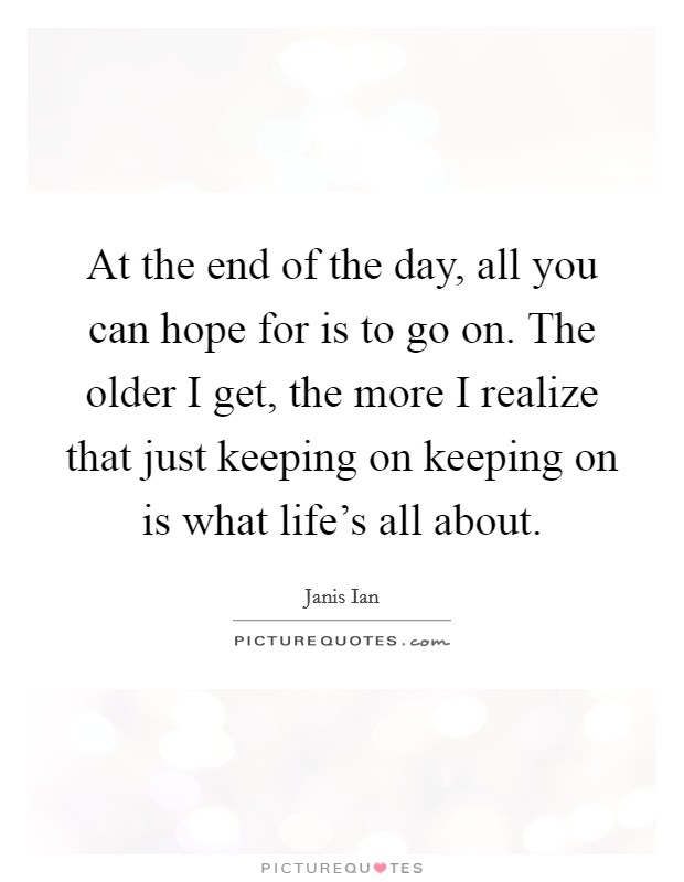 At the end of the day, all you can hope for is to go on. The older I get, the more I realize that just keeping on keeping on is what life's all about Picture Quote #1