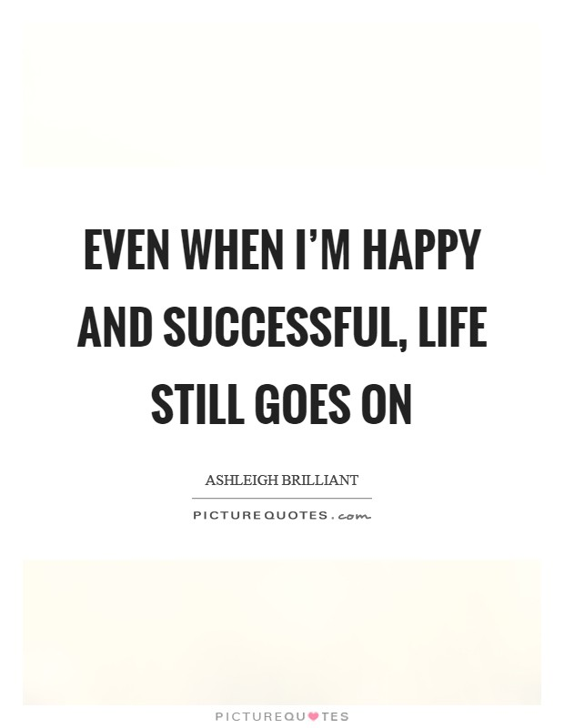 Even when I'm happy and successful, life still goes on Picture Quote #1