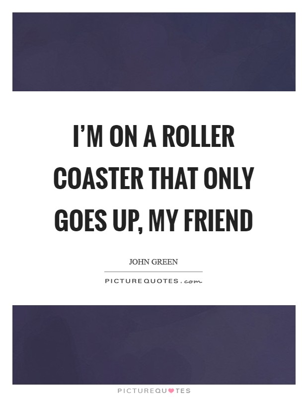 I'm on a roller coaster that only goes up, my friend Picture Quote #1