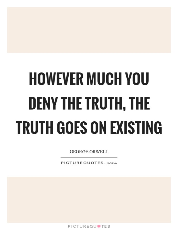 However much you deny the truth, the truth goes on existing Picture Quote #1