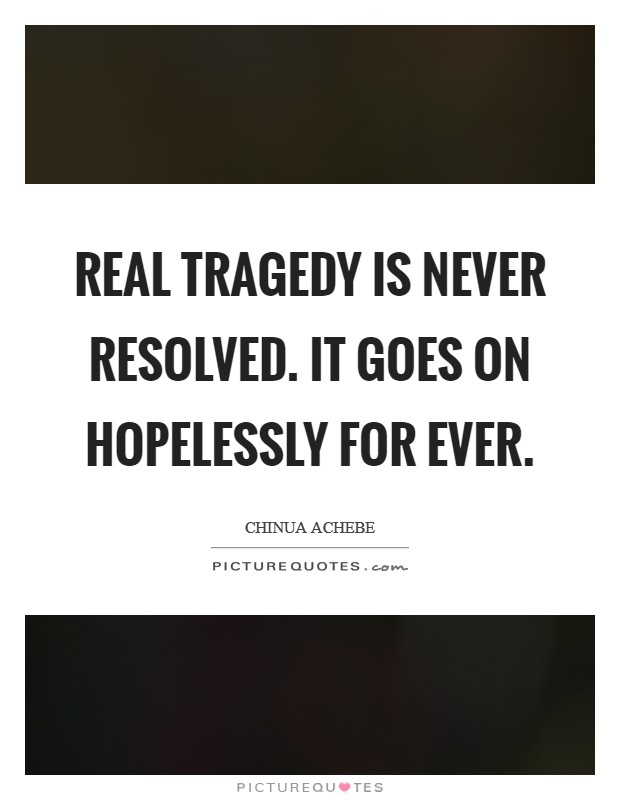 Real tragedy is never resolved. It goes on hopelessly for ever Picture Quote #1