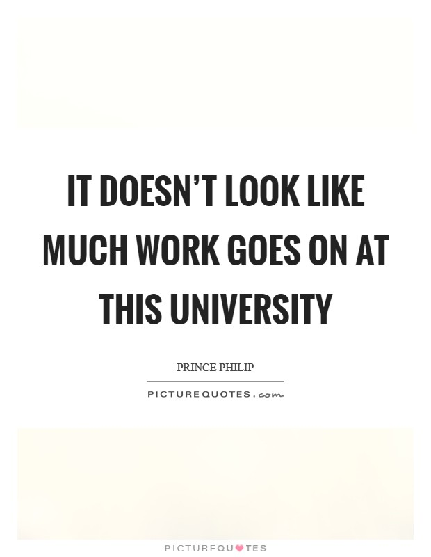 It doesn't look like much work goes on at this university Picture Quote #1