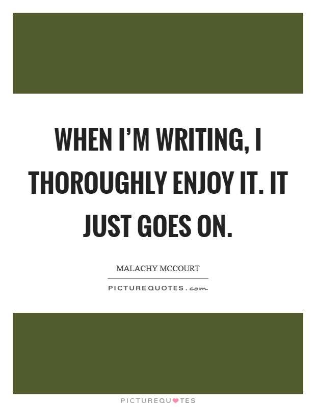 When I'm writing, I thoroughly enjoy it. It just goes on Picture Quote #1