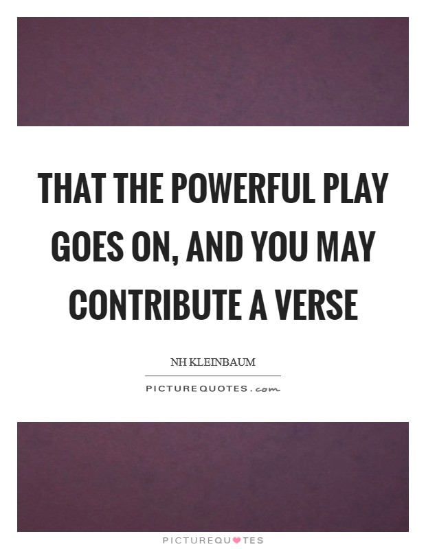 That the powerful play goes on, and you may contribute a verse Picture Quote #1