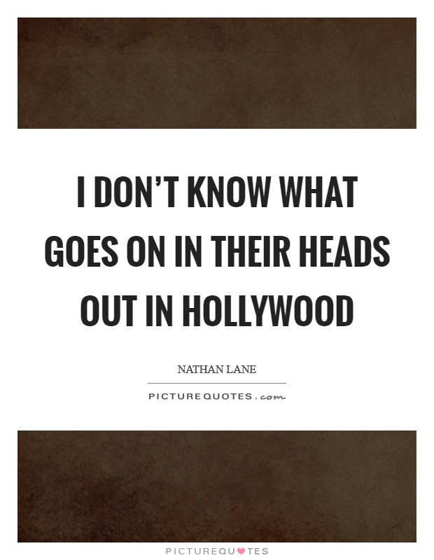 I don't know what goes on in their heads out in Hollywood Picture Quote #1