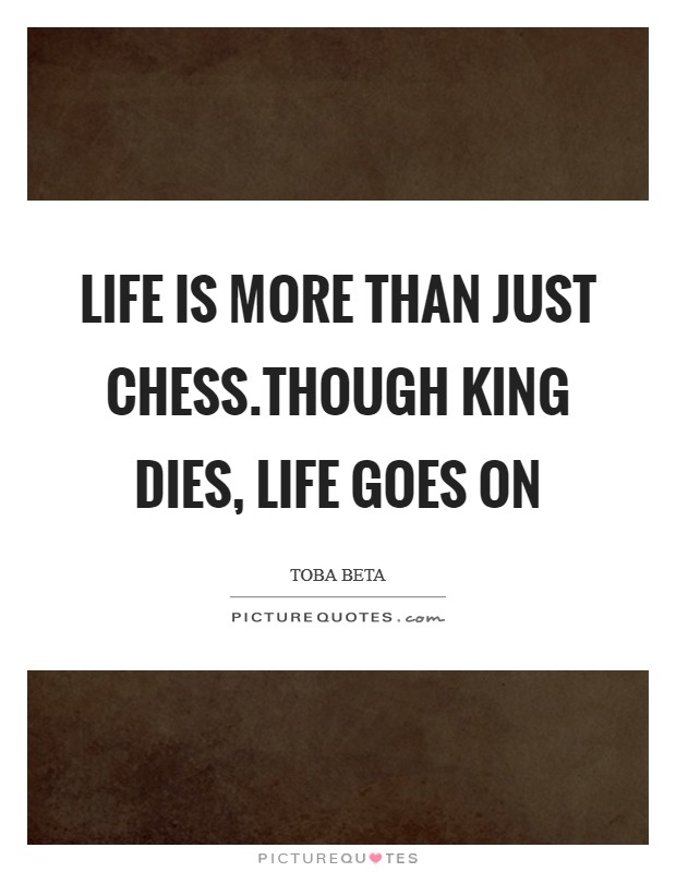 Life is more than just chess.Though king dies, life goes on Picture Quote #1