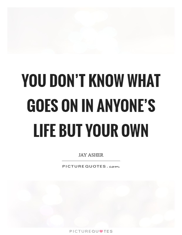 You don't know what goes on in anyone's life but your own Picture Quote #1
