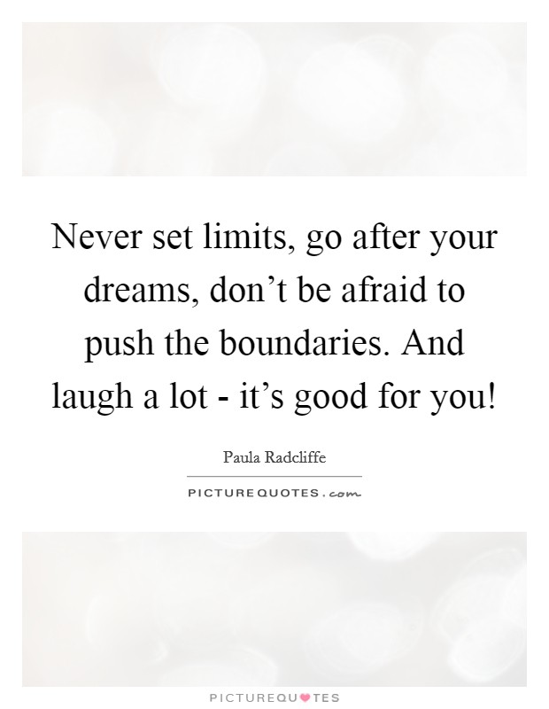 Never set limits, go after your dreams, don't be afraid to push the boundaries. And laugh a lot - it's good for you! Picture Quote #1