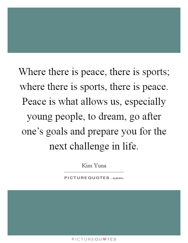 Where there is peace, there is sports; where there is sports, there is peace. Peace is what allows us, especially young people, to dream, go after one's goals and prepare you for the next challenge in life Picture Quote #1