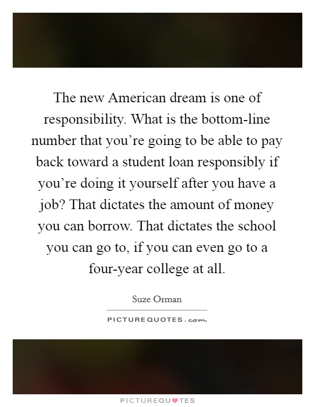 The new American dream is one of responsibility. What is the bottom-line number that you're going to be able to pay back toward a student loan responsibly if you're doing it yourself after you have a job? That dictates the amount of money you can borrow. That dictates the school you can go to, if you can even go to a four-year college at all Picture Quote #1