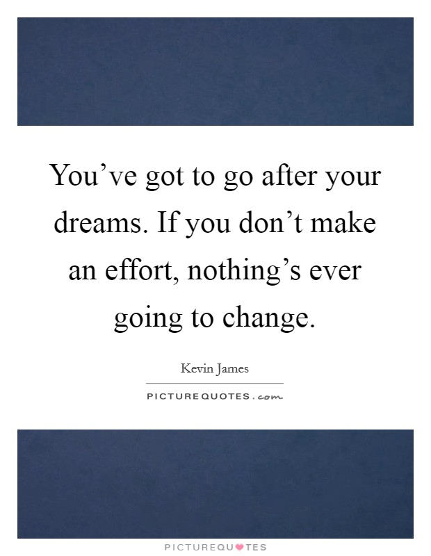 You've got to go after your dreams. If you don't make an effort, nothing's ever going to change Picture Quote #1