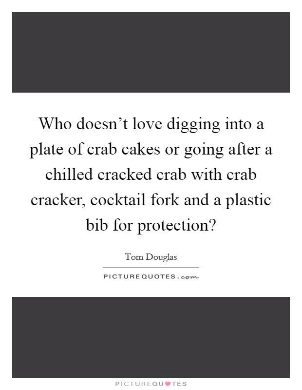 Who doesn't love digging into a plate of crab cakes or going after a chilled cracked crab with crab cracker, cocktail fork and a plastic bib for protection? Picture Quote #1
