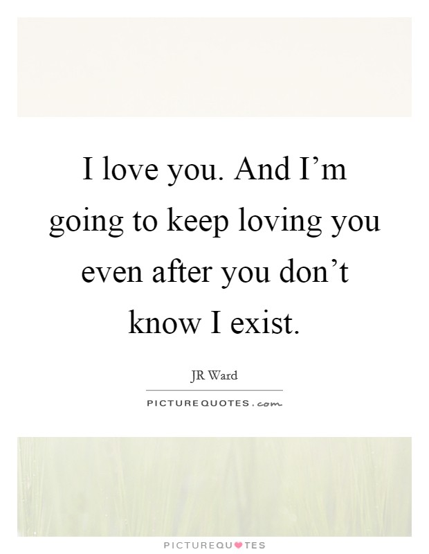 I love you. And I'm going to keep loving you even after you don't know I exist Picture Quote #1