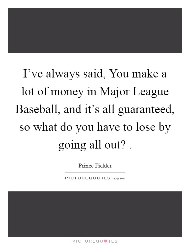 I've always said, You make a lot of money in Major League Baseball, and it's all guaranteed, so what do you have to lose by going all out?  Picture Quote #1
