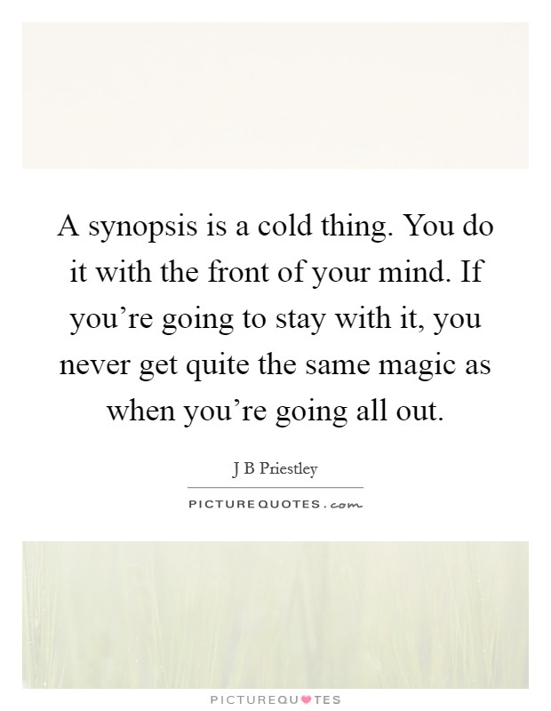 A synopsis is a cold thing. You do it with the front of your mind. If you're going to stay with it, you never get quite the same magic as when you're going all out Picture Quote #1