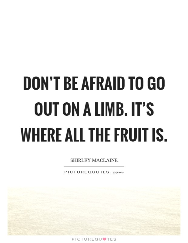 Don't be afraid to go out on a limb. It's where all the fruit is Picture Quote #1