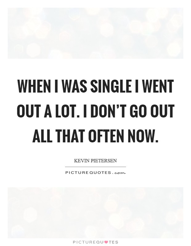 When I was single I went out a lot. I don't go out all that often now Picture Quote #1