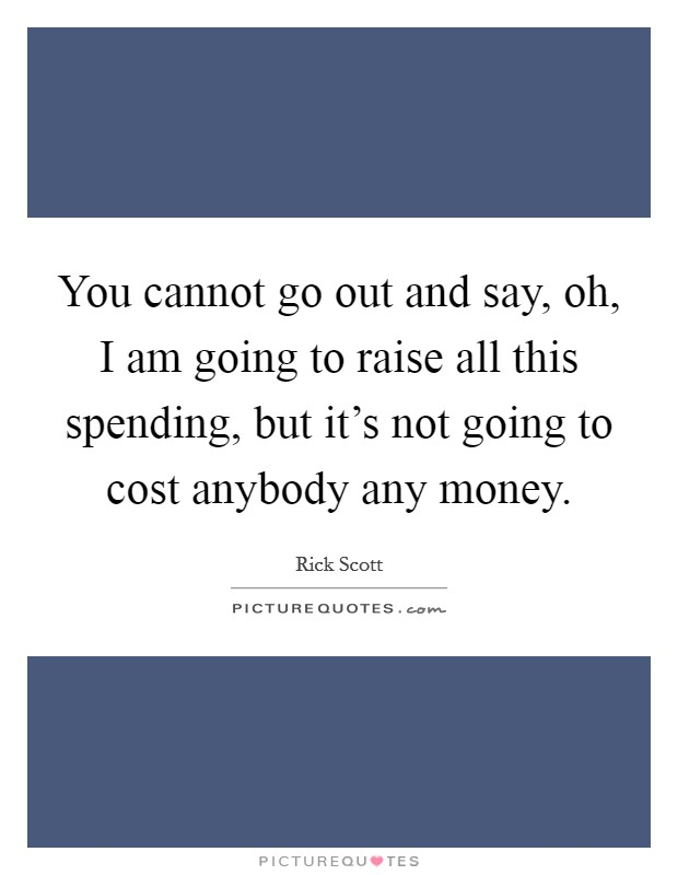 You cannot go out and say, oh, I am going to raise all this spending, but it's not going to cost anybody any money Picture Quote #1
