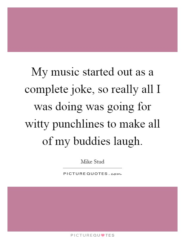 My music started out as a complete joke, so really all I was doing was going for witty punchlines to make all of my buddies laugh Picture Quote #1