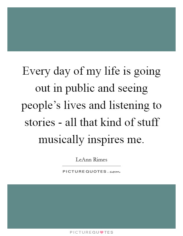 Every day of my life is going out in public and seeing people's lives and listening to stories - all that kind of stuff musically inspires me Picture Quote #1