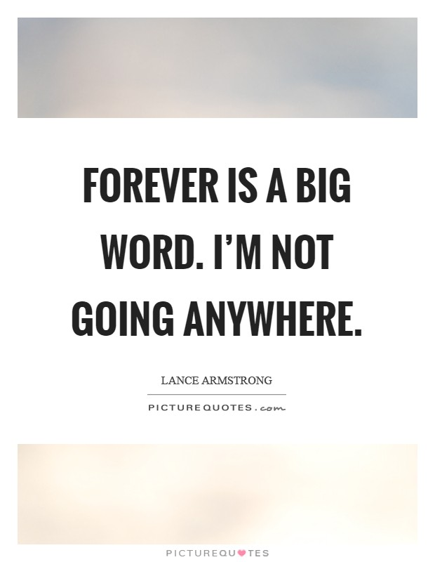 Forever is a big word. I'm not going anywhere Picture Quote #1