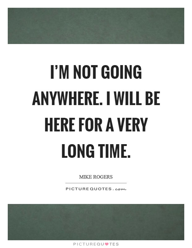 I'm not going anywhere. I will be here for a very long time Picture Quote #1