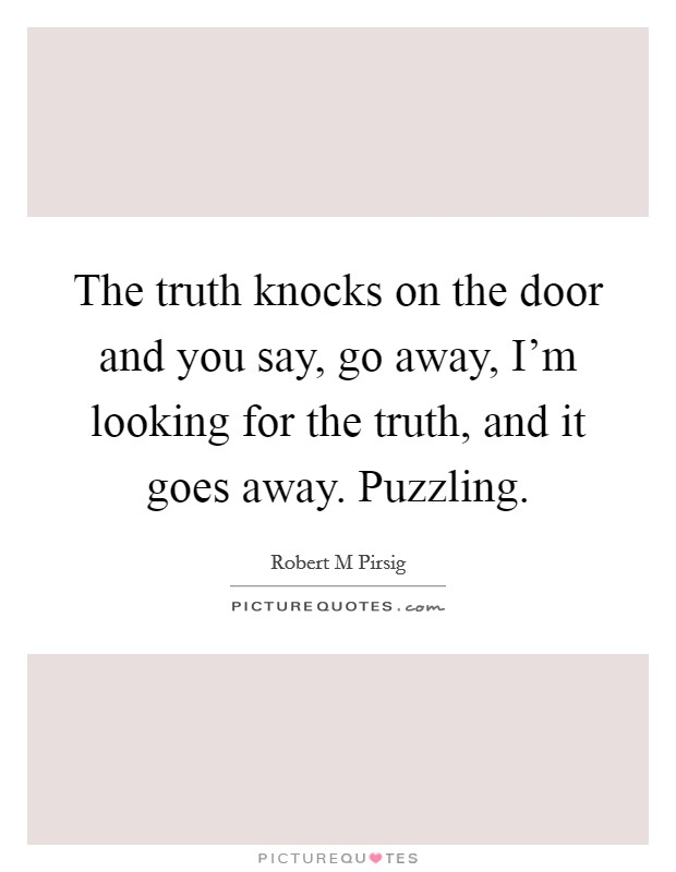 The truth knocks on the door and you say, go away, I'm looking for the truth, and it goes away. Puzzling Picture Quote #1
