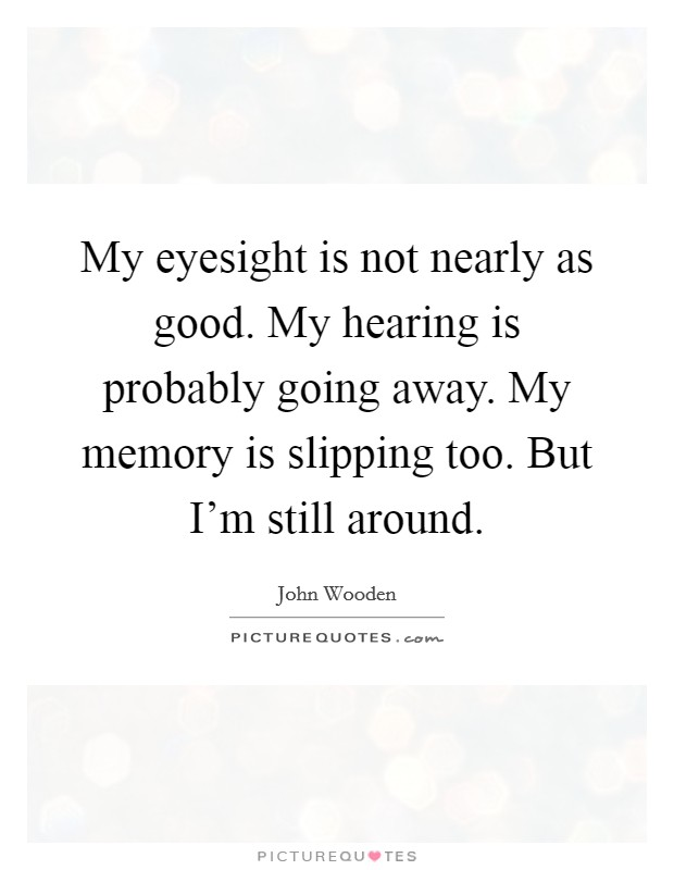 My eyesight is not nearly as good. My hearing is probably going away. My memory is slipping too. But I'm still around Picture Quote #1