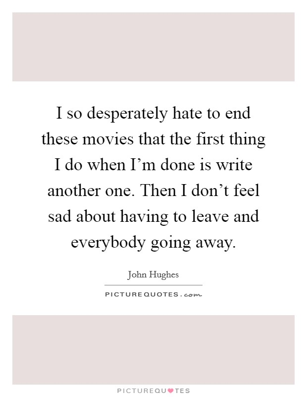 I so desperately hate to end these movies that the first thing I do when I'm done is write another one. Then I don't feel sad about having to leave and everybody going away Picture Quote #1
