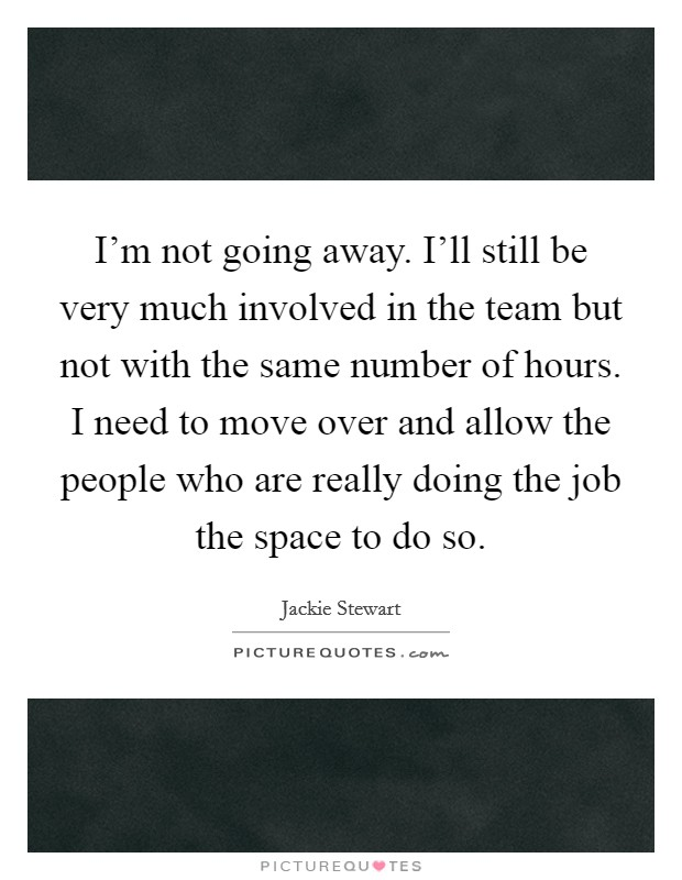 I'm not going away. I'll still be very much involved in the team but not with the same number of hours. I need to move over and allow the people who are really doing the job the space to do so Picture Quote #1