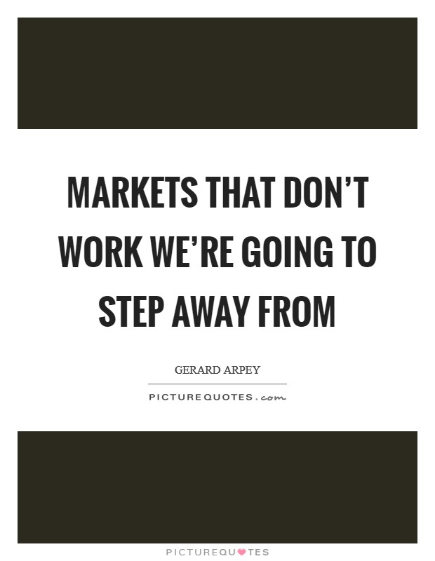 Markets that don't work we're going to step away from Picture Quote #1