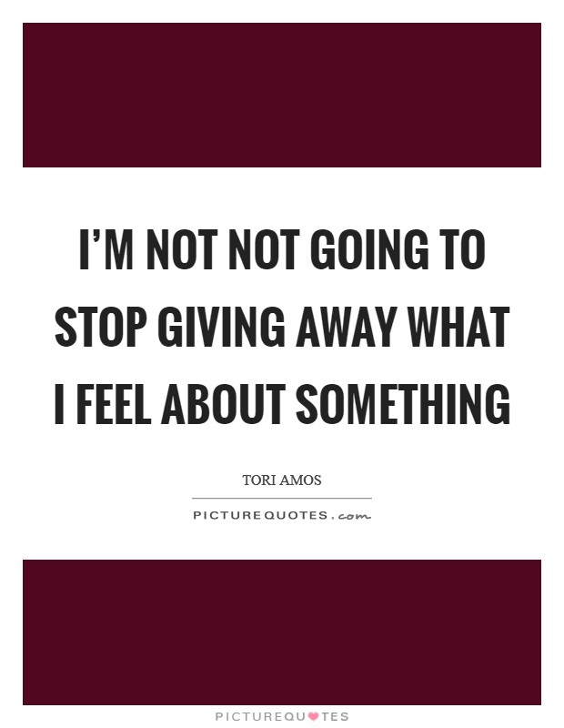 I'm not not going to stop giving away what I feel about something Picture Quote #1