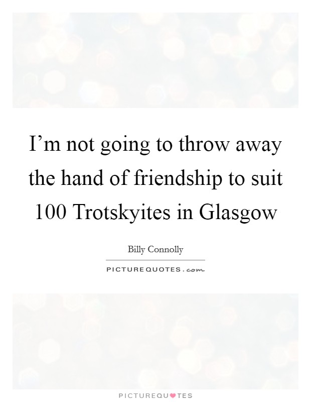 I'm not going to throw away the hand of friendship to suit 100 Trotskyites in Glasgow Picture Quote #1