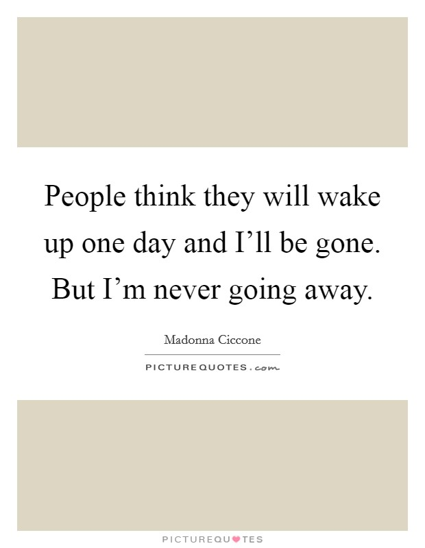 People think they will wake up one day and I'll be gone. But I'm never going away Picture Quote #1