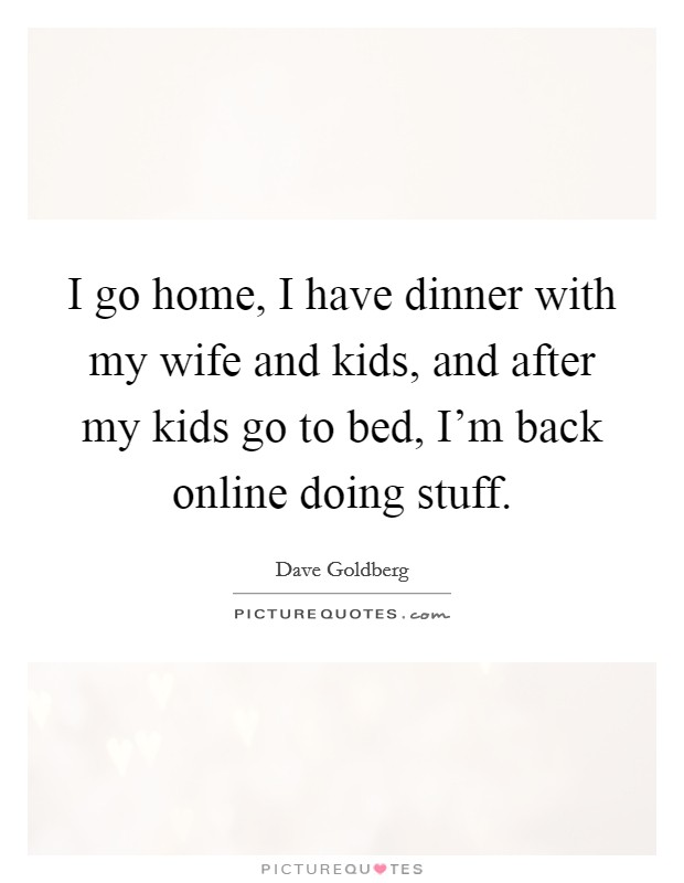 I go home, I have dinner with my wife and kids, and after my kids go to bed, I'm back online doing stuff. Picture Quote #1