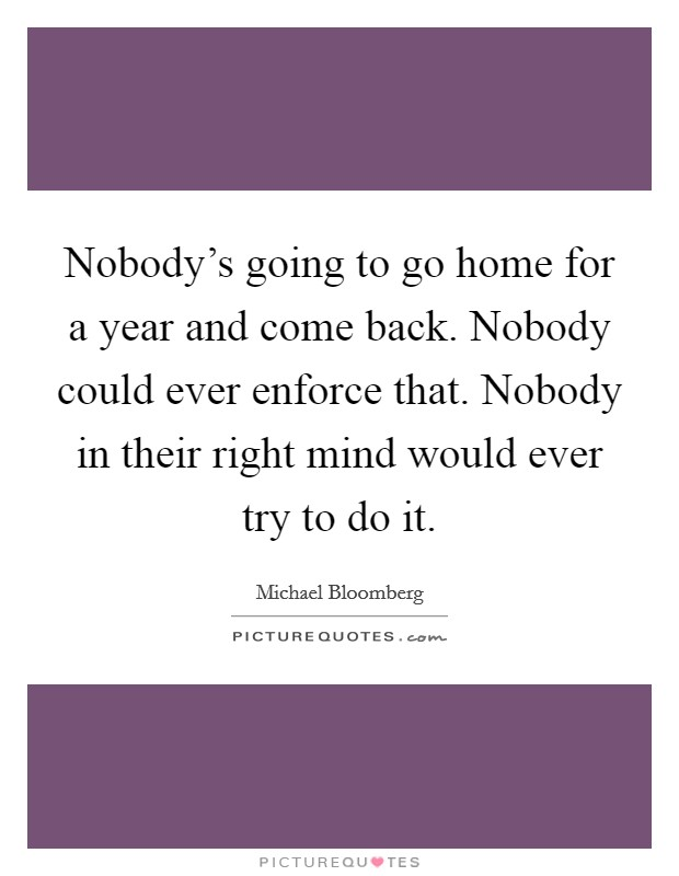 Nobody's going to go home for a year and come back. Nobody could ever enforce that. Nobody in their right mind would ever try to do it Picture Quote #1