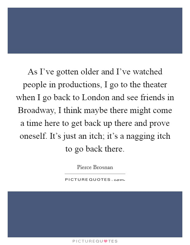 As I've gotten older and I've watched people in productions, I go to the theater when I go back to London and see friends in Broadway, I think maybe there might come a time here to get back up there and prove oneself. It's just an itch; it's a nagging itch to go back there Picture Quote #1